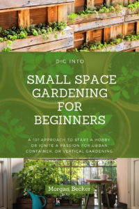 Dig Into Small Space Gardening for Beginners: A 101 Approach to Start a Hobby or Ignite a Passion for Urban, Container, or Vertical Gardening